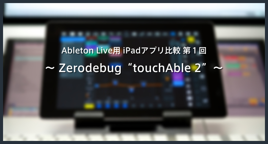 """【レビュー】Ableton Live用 iPadアプリ比較!第1回 """"touchAble 2"""""""